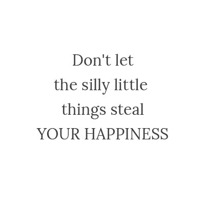 Don't letthe silly little things stealYour hap…